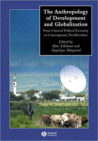 Anthropology of Development and Globalization: From Classical Political Economy to Contemporary Neoliberalism, Marc Edelman and Angelique Haugerud, editors